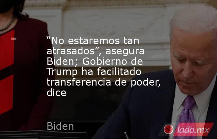 """""""No estaremos tan atrasados"""", asegura Biden; Gobierno de Trump ha facilitado transferencia de poder, dice. Noticias en tiempo real"""