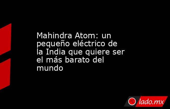 Mahindra Atom: un pequeño eléctrico de la India que quiere ser el más barato del mundo. Noticias en tiempo real