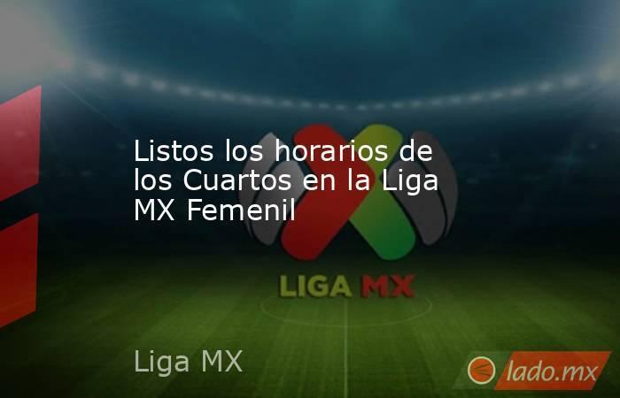 Listos los horarios de los Cuartos en la Liga MX Femenil . Noticias en tiempo real