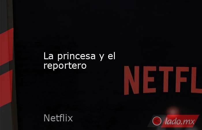 La princesa y el reportero. Noticias en tiempo real