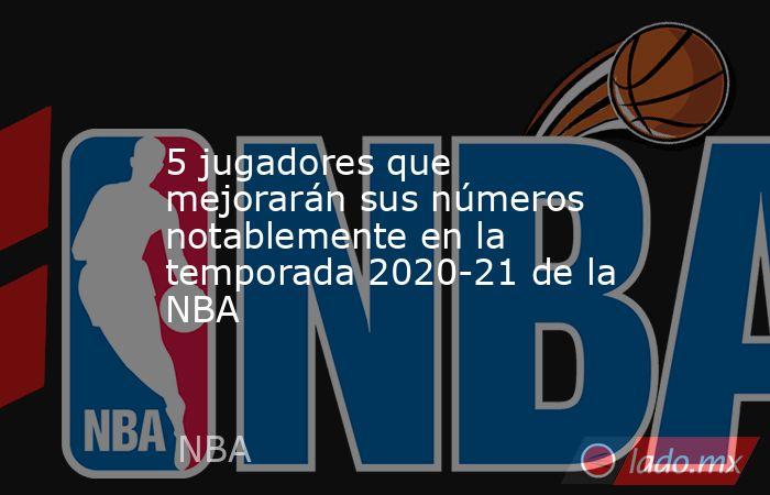 5 jugadores que mejorarán sus números notablemente en la temporada 2020-21 de la NBA . Noticias en tiempo real
