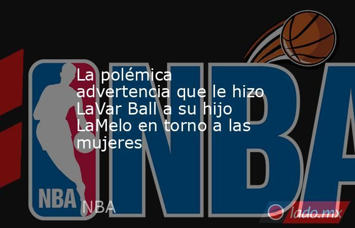 La polémica advertencia que le hizo LaVar Ball a su hijo LaMelo en torno a las mujeres. Noticias en tiempo real
