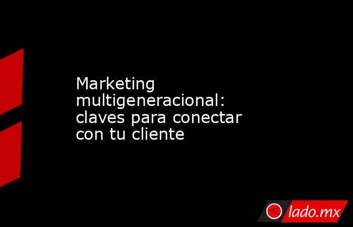 Marketing multigeneracional: claves para conectar con tu cliente. Noticias en tiempo real