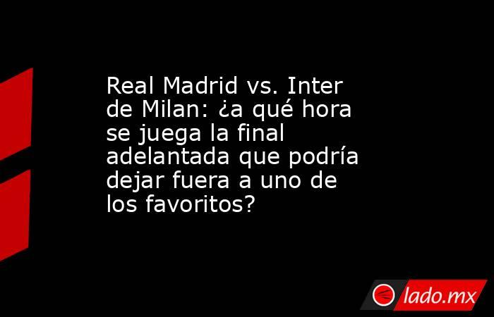 Real Madrid vs. Inter de Milan: ¿a qué hora se juega la final adelantada que podría dejar fuera a uno de los favoritos?. Noticias en tiempo real