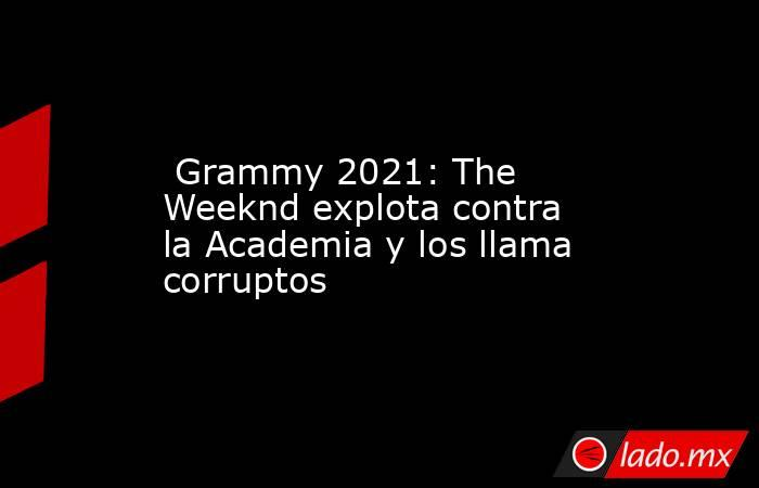 Grammy 2021: The Weeknd explota contra la Academia y los llama corruptos. Noticias en tiempo real
