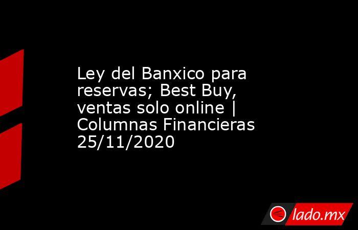 Ley del Banxico para reservas; Best Buy, ventas solo online | Columnas Financieras 25/11/2020. Noticias en tiempo real