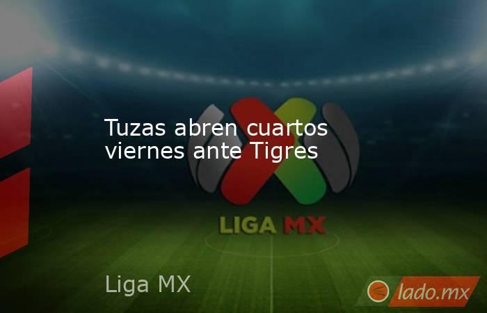 Tuzas abren cuartos viernes ante Tigres. Noticias en tiempo real