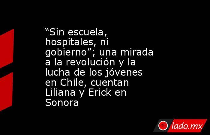 """""""Sin escuela, hospitales, ni gobierno""""; una mirada a la revolución y la lucha de los jóvenes en Chile, cuentan Liliana y Erick en Sonora. Noticias en tiempo real"""
