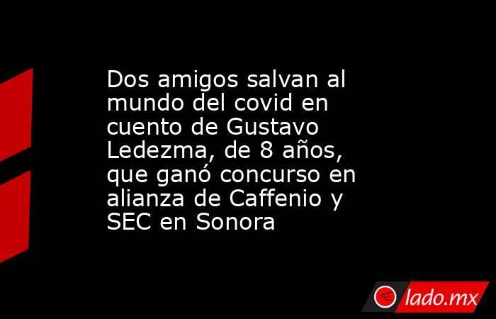 Dos amigos salvan al mundo del covid en cuento de Gustavo Ledezma, de 8 años, que ganó concurso en alianza de Caffenio y SEC en Sonora. Noticias en tiempo real