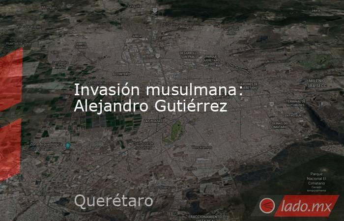 Invasión musulmana: Alejandro Gutiérrez. Noticias en tiempo real