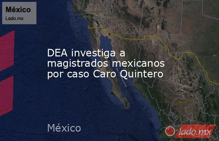 DEA investiga a magistrados mexicanos por caso Caro Quintero. Noticias en tiempo real