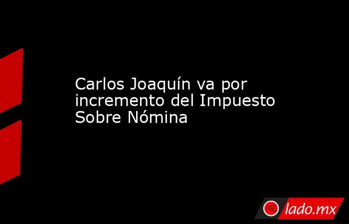 Carlos Joaquín va por incremento del Impuesto Sobre Nómina. Noticias en tiempo real