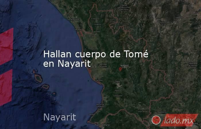 Hallan cuerpo de Tomé en Nayarit. Noticias en tiempo real