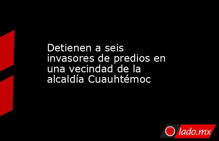 Detienen a seis invasores de predios en una vecindad de la alcaldía Cuauhtémoc . Noticias en tiempo real