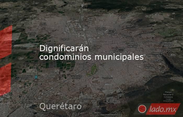 Dignificarán condominios municipales. Noticias en tiempo real