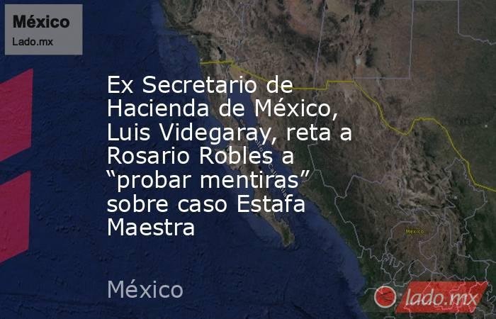 """Ex Secretario de Hacienda de México, Luis Videgaray, reta a Rosario Robles a """"probar mentiras"""" sobre caso Estafa Maestra. Noticias en tiempo real"""