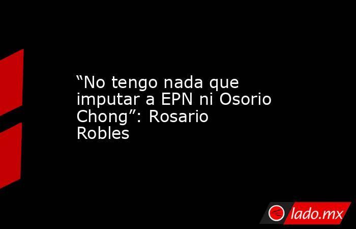 """""""No tengo nada que imputar a EPN ni Osorio Chong"""": Rosario Robles. Noticias en tiempo real"""