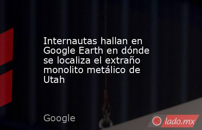 Internautas hallan en Google Earth en dónde se localiza el extraño monolito metálico de Utah. Noticias en tiempo real