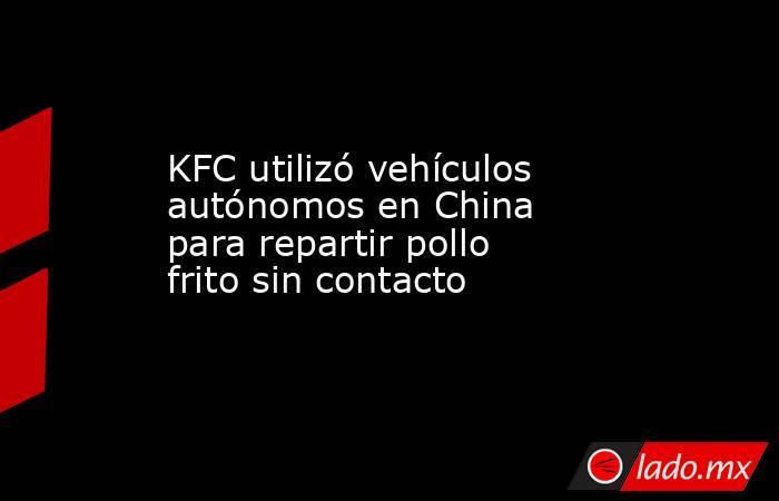 KFC utilizó vehículos autónomos en China para repartir pollo frito sin contacto. Noticias en tiempo real