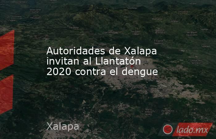Autoridades de Xalapa invitan al Llantatón 2020 contra el dengue. Noticias en tiempo real