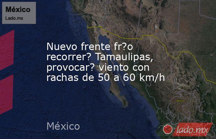 Nuevo frente fr?o recorrer? Tamaulipas, provocar? viento con rachas de 50 a 60 km/h. Noticias en tiempo real