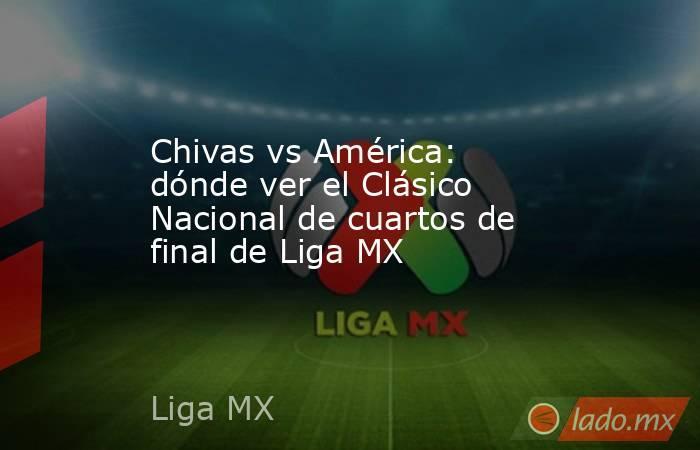 Chivas vs América: dónde ver el Clásico Nacional de cuartos de final de Liga MX. Noticias en tiempo real