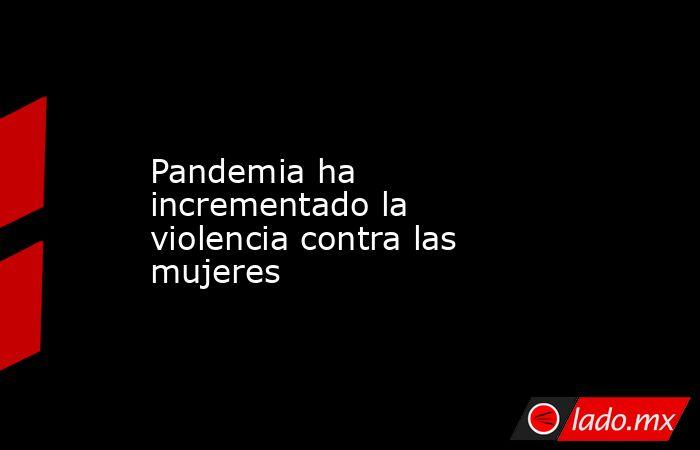 Pandemia ha incrementado la violencia contra las mujeres. Noticias en tiempo real