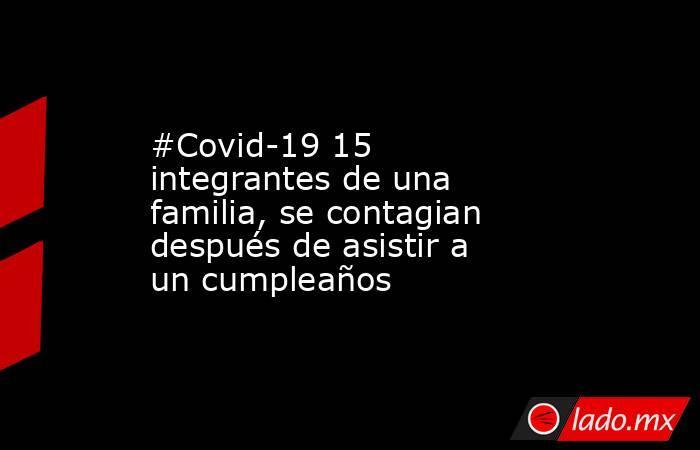 #Covid-19 15 integrantes de una familia, se contagian después de asistir a un cumpleaños. Noticias en tiempo real