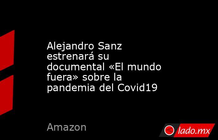 Alejandro Sanz estrenará su documental «El mundo fuera» sobre la pandemia del Covid19. Noticias en tiempo real