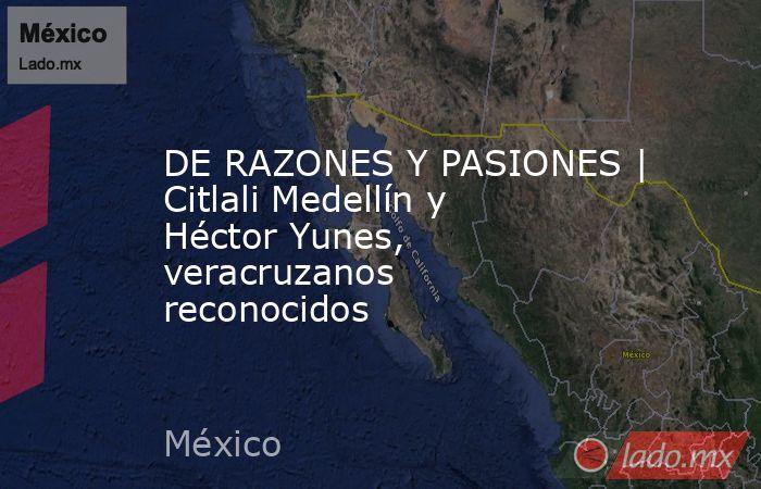 DE RAZONES Y PASIONES | Citlali Medellín y Héctor Yunes, veracruzanos reconocidos. Noticias en tiempo real