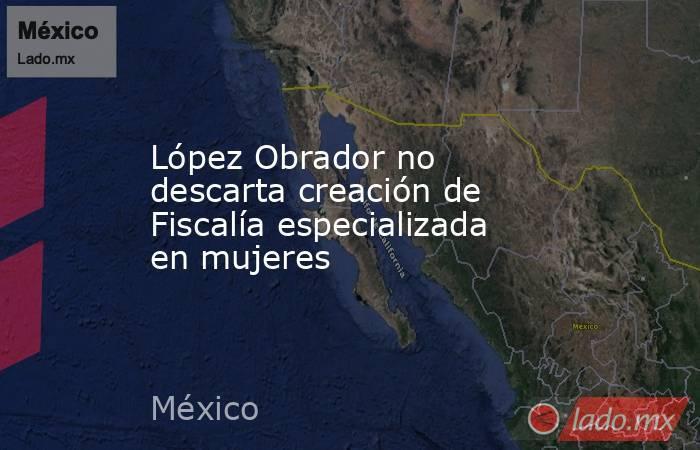 López Obrador no descarta creación de Fiscalía especializada en mujeres. Noticias en tiempo real