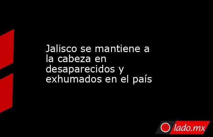 Jalisco se mantiene a la cabeza en desaparecidos y exhumados en el país. Noticias en tiempo real
