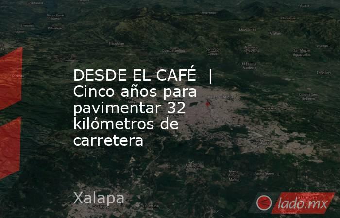 DESDE EL CAFÉ | Cinco años para pavimentar 32 kilómetros de carretera . Noticias en tiempo real