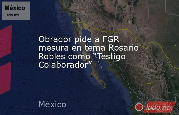 "Obrador pide a FGR mesura en tema Rosario Robles como ""Testigo Colaborador"". Noticias en tiempo real"