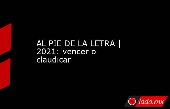 AL PIE DE LA LETRA | 2021: vencer o claudicar. Noticias en tiempo real