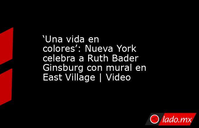 'Una vida en colores': Nueva York celebra a Ruth Bader Ginsburg con mural en East Village | Video. Noticias en tiempo real