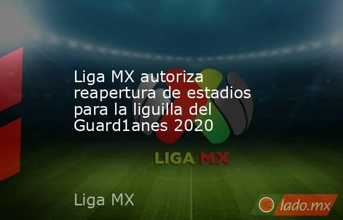 Liga MX autoriza reapertura de estadios para la liguilla del Guard1anes 2020. Noticias en tiempo real