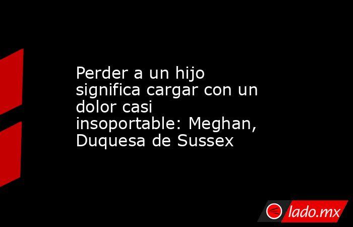 Perder a un hijo significa cargar con un dolor casi insoportable: Meghan, Duquesa de Sussex . Noticias en tiempo real
