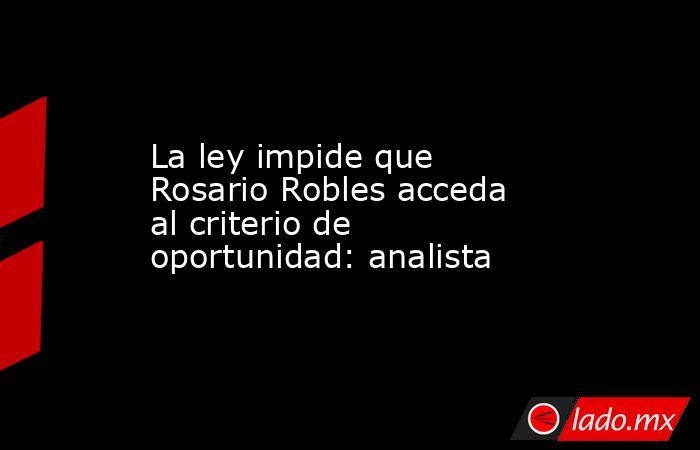 La ley impide que Rosario Robles acceda al criterio de oportunidad: analista. Noticias en tiempo real