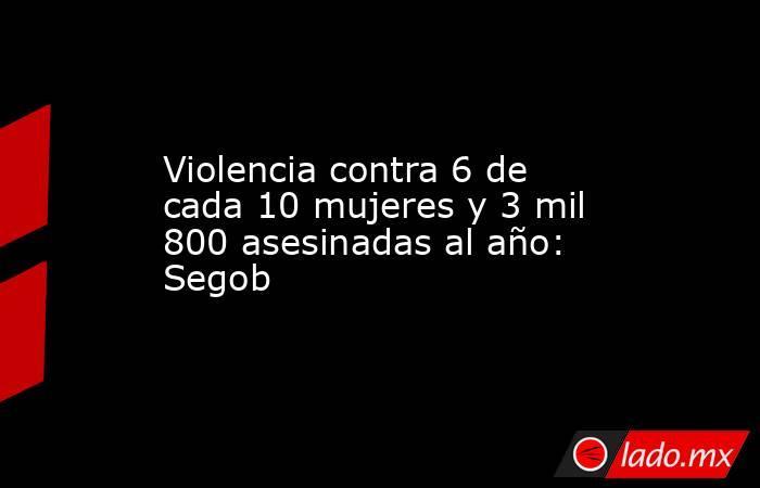 Violencia contra 6 de cada 10 mujeres y 3 mil 800 asesinadas al año: Segob. Noticias en tiempo real