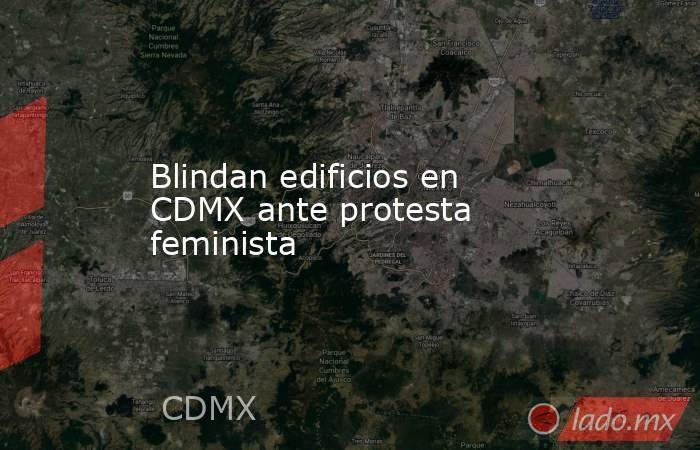 Blindan edificios en CDMX ante protesta feminista. Noticias en tiempo real