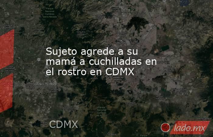Sujeto agrede a su mamá a cuchilladas en el rostro en CDMX. Noticias en tiempo real