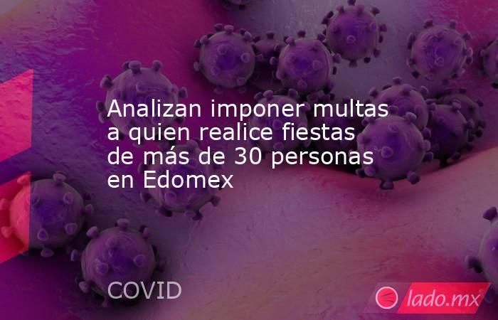 Analizan imponer multas a quien realice fiestas de más de 30 personas en Edomex . Noticias en tiempo real