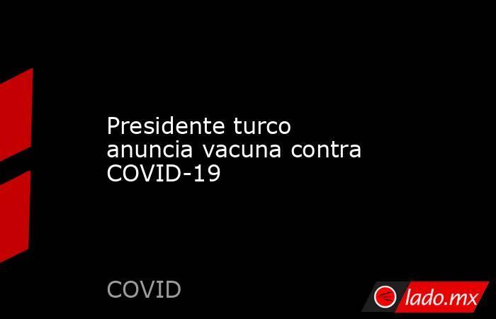 Presidente turco anuncia vacuna contra COVID-19. Noticias en tiempo real