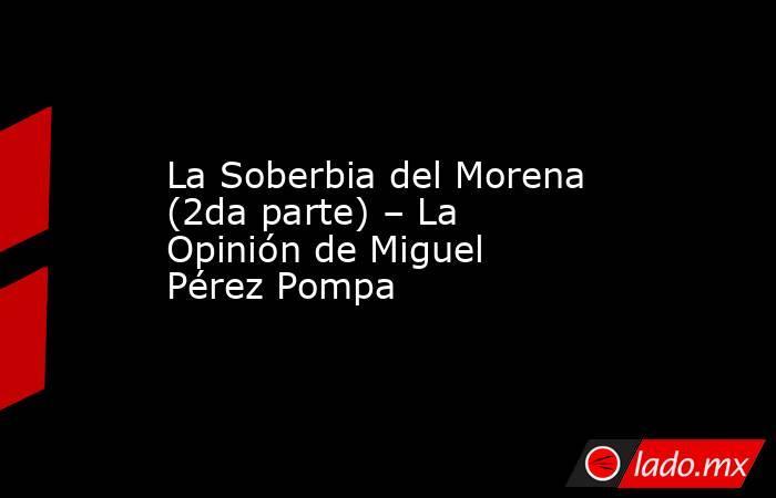 La Soberbia del Morena (2da parte) – La Opinión de Miguel Pérez Pompa. Noticias en tiempo real