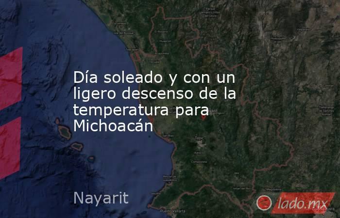 Día soleado y con un ligero descenso de la temperatura para Michoacán. Noticias en tiempo real