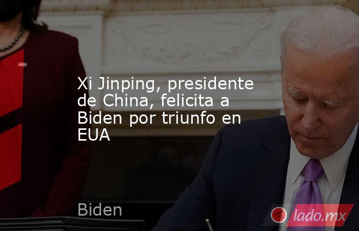 Xi Jinping, presidente de China, felicita a Biden por triunfo en EUA. Noticias en tiempo real