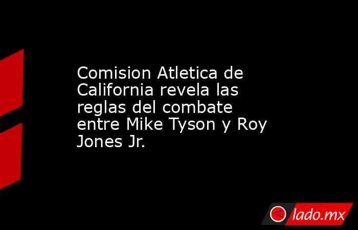 Comision Atletica de California revela las reglas del combate entre Mike Tyson y Roy Jones Jr.. Noticias en tiempo real