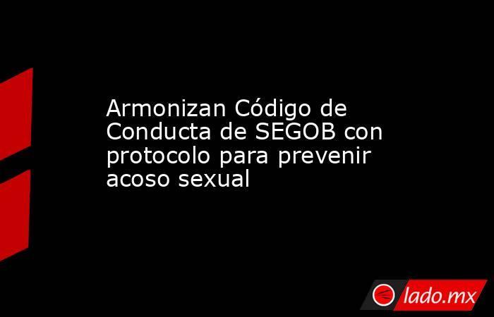 Armonizan Código de Conducta de SEGOB con protocolo para prevenir acoso sexual. Noticias en tiempo real