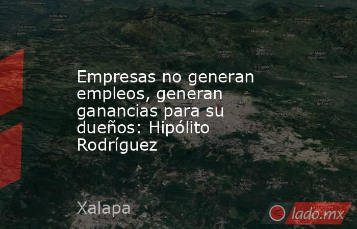 Empresas no generan empleos, generan ganancias para su dueños: Hipólito Rodríguez. Noticias en tiempo real